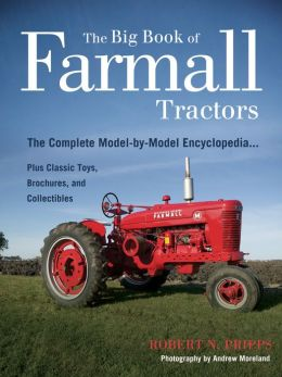 The Big Book of Farmall Tractors: The Complete Model-By-Model Encyclopedia... Plus Classic Toys, Brochures, and Collectibles (The Big Book Series)