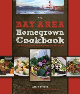 The Bay Area Homegrown Cookbook: Local Food, Local Restaurants, Local Recipes