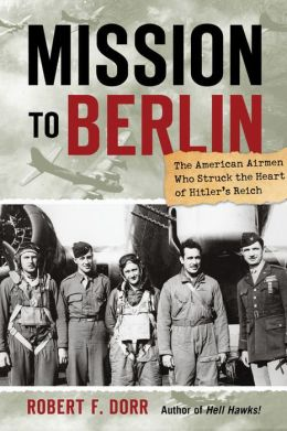 Mission to Berlin: The American Airmen Who Struck the Heart of Hitler's Reich