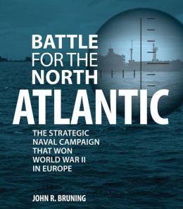 Battle for the North Atlantic: The Strategic Naval Campaign that Won the War in Europe