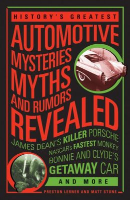 History's Greatest Automotive Mysteries, Myths, and Rumors Revealed: James Dean's Killer Porsche, Houdini's Last Ride, Bonnie and Clyde's Getaway Car and More