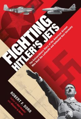 Fighting Hitler's Jets: The American Aces Who Beat the Luftwaffe and Defeated Nazi Germany Robert F. Dorr