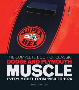 The Complete Book of Classic Dodge and Plymouth Muscle: Every Model from 1960 to 1974