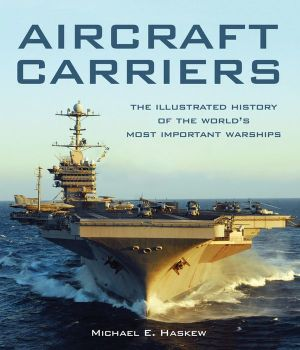 Aircraft Carriers: The Illustrated History of the World's Most Important Warships