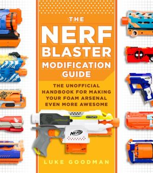Book The Nerf Blaster Modification Guide: The Unofficial Handbook for Making Your Foam Arsenal Even More Awesome