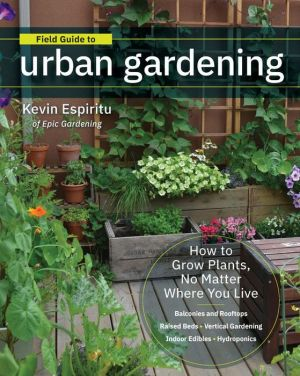 Book Field Guide to Urban Gardening: How to Grow Plants, No Matter Where You Live: Raised Beds - Vertical Gardening - Indoor Edibles - Balconies and Rooftops - Hydroponics|Paperback