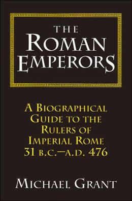 The Roman Emperors: A Biographical Guide to the Rulers of Imperial Rome, 31 B.C. - A.D. 476