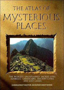 The Mysterious Places: The World's Unexplained Symbolic Sites, Ancient Cities and Lost Lands