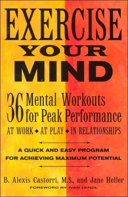 Exercise Your Mind: 36 Mental Workouts for Peak Performace at Work, at Play, in Relationships