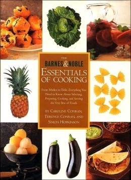 The Barnes & Noble Essentials of Cooking: From Market to Table, Everything You Need to Know about Selecting, Preparing, Cooking, and Serving the Very Best of Foods
