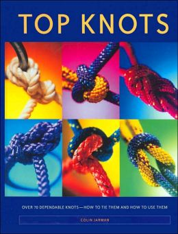 Top Knots: Over 70 Dependable Knots-How To Tie And How To Use Them