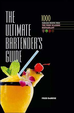 The Ultimate Bartender's Guide: 1000 Fabulous Recipes From the Four Seasons Restaurant Fred DuBose