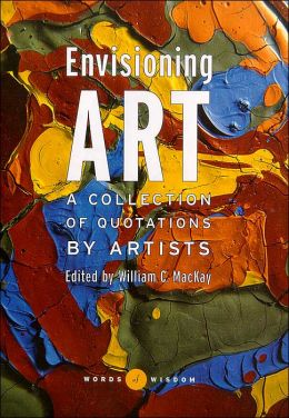Envisioning Art (Words of Wisdom Series): A Collection of Quotations by Artists