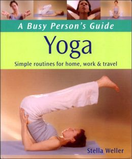 Busy Person's Guide to Yoga: Simple Routines for Home, Work & Travel