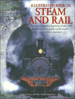 Illustrated Book of Steam and Rail: The History and Development of the Train and an Evocative guide to the World's Greatest Railway Journeys