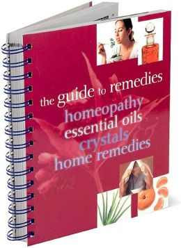The Guide to Remedies: Homeopathy, Essential Oils, Crystals and Home Remedies