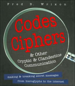 Codes, Ciphers, and Other Cryptic and Clandestine Communication: Making and Breaking Secret Messages from Hieroglyphs to the Internet