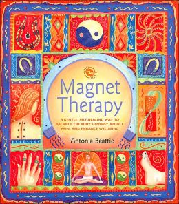 Magnet Therapy: A Gentle, Self-Healing Way to Balance the Body's Energy, Reduce Pain, and Enhance Wellbeing