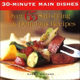 30-Minute Dishes: Over 65 Satisfying & Delicious Recipes