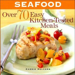 Seafood: Over 70 Easy-To-Prepare Kitchen-Tested Meals
