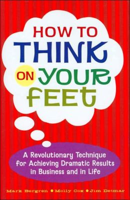 How to Think on Your Feet: A Revolutionary Technique for Achieving Dramatic Results in Business and in Life