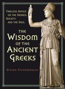 The Wisdom of the Ancient Greeks: Timeless Advice on the Senses, Society, and the Soul