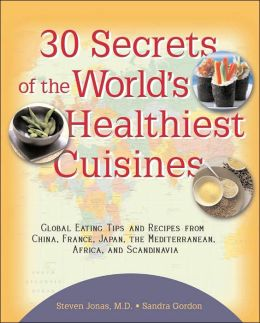 30 Secrets of the World's Healthiest Cuisines: Global Eating Tips and Recipes from China, France, Japan, the Mediterranean, Africa, and Scandinavia