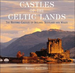 Castles of the Celtic Lands: The Historic Castle of Ireland, Scotland and Wales