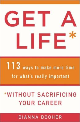 Get a Life Without Sacrificing Your Career: 113 Ways to Make More Time for What's Really Important