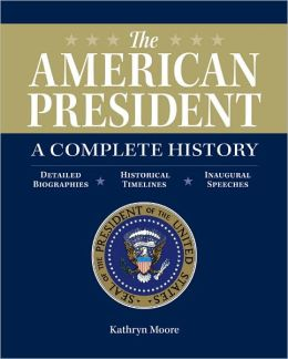 The American President: A Complete History: Detailed Biographies, Historical Timelines, Inaugural Speeches