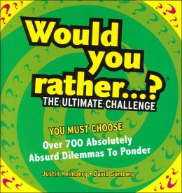 Would You Rather...?: The Ultimate Challenge: Over 700 Absolutely Absurd Dilemmas to Ponder