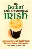 Book Cover Image. Title: The Feckin' Book of Everything Irish:  A Gansey-Load of Deadly Craic for Cute Hoors and Bowsies, Author: Colin Murphy