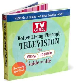 Better Living Through TELEVISION: The quote/unquote Guide to Life