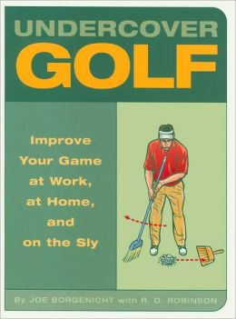 Undercover Golf: Improve Your Game at Work, at Home, and on the Sly