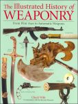 Book Cover Image. Title: The Illustrated History of Weaponry:  From Flint Axes to Automatic Weapons, Author: Chuck Willis