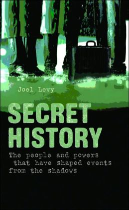 Secret History: The People and Powers that Have Shaped Events from the Shadows