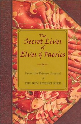 The Secret Lives of Elves & Faeries: From the Private Journal of the Rev. Robert Kirk