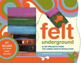 Felt Underground: Hip Projects From the Urban Crafts Revolution
