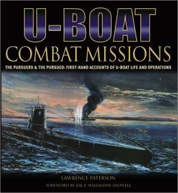 U-Boat Combat Missions: The Pursuers & the Pursued: First-Hand Crew Accounts of U-Boat Life & Operations