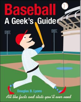 Baseball A Geek's Guide: All the Facts and Stats You'll Ever Need