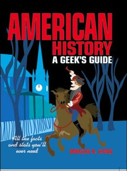 American History: A Geek's Guide: All the Facts and Stats You'll Ever Need
