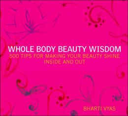 Whole Body Beauty Wisdom: 500 Tips for Making Your Beauty Shine Inside and Out