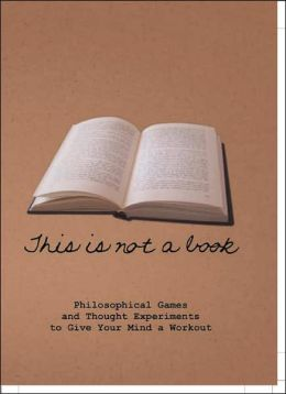 This Is Not a Book: Philosophical Games and Thought Experiments to Give Your Mind a Workout