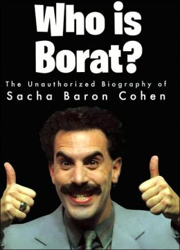 Who Is Borat?: The Unauthorized Biography of Sacha Baron Cohen
