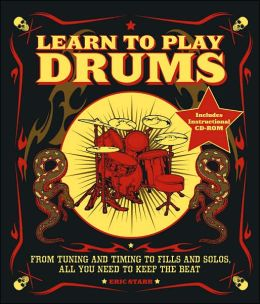 Learn to Play Drums: From Tuning and Timing to Fills and Solos, All You Need to Keep the Beat