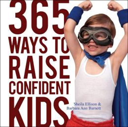 365 Ways to Raise Confident Kids: Activities That Build Self-esteem, Develop Character and Encourage Imagination