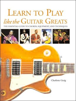 Learn to Play Like the Guitar Greats: The Essential Guide to Chords, Equipment, and Techniques