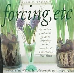 Forcing: The Indoor Gardener's Guide to Bringing Bulbs, Branches and Houseplants into Bloom