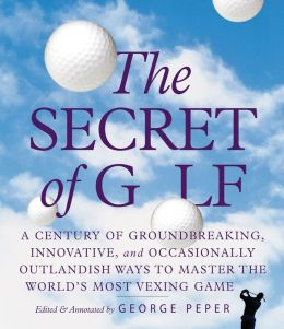 The Secret of Golf: A Century of Groundbreaking, Innovative, and Occasionally Outlandish Ways to Master the World's Most Vexing Game