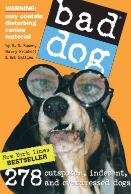 Bad Dog: 259 Outspoken, Indecent, and Overdressed Dogs